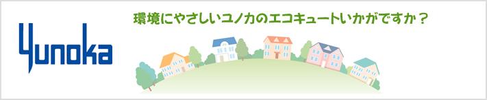Yunoka 地球にやさしいユノカのエコキュートいかがですか?